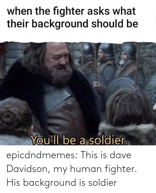 human: epicdndmemes:  This is dave Davidson, my human fighter. His background is soldier