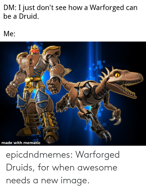 Needs: epicdndmemes:  Warforged Druids, for when awesome needs a new image.