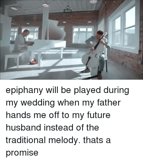 Epiphany: epiphany will be played during my wedding when my father hands me off to my future husband instead of the traditional melody. thats a promise