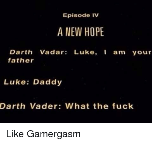 Darth Vader, Memes, and Fuck: Episode IV  A NEW HOPE  Darth Vadar  Luke  I am your  father  Luke: Daddy  Darth Vader: What the fuck Like Gamergasm