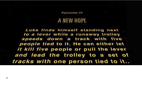 Trolley, Speed, and Episodes: Episode IV  A NEW HOPE  Luke finds himself standing next  to a lever while a run away trolley  speeds down a track with five  people tied to it. He can either let  it kill five people or pull the lever  and lead the trolley to a set of  tracks with one person tied to it. .