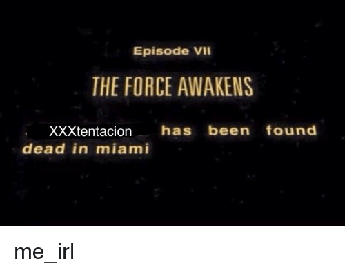 Irl, Me IRL, and Been: Episode Vil  THE FORCE AWAKENS  XXXtentacion has been found  dead in miami