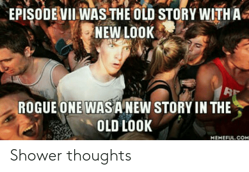 rogue-one: EPISODEVII WAS THE OLD STORY WITH A  NEW LOOK  32  ROGUE ONE WASA NEW STORY IN THE  OLD Lo0K  MEMEFUL.COM Shower thoughts