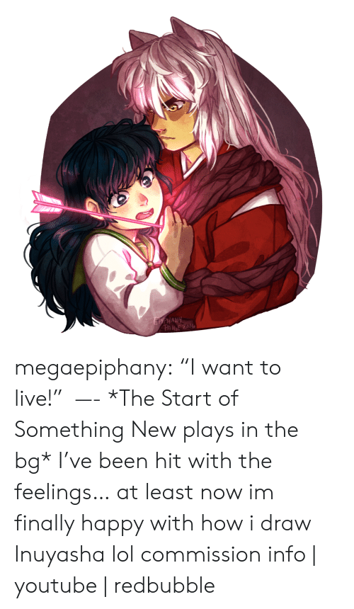 """The Feelings: EPPHANY  PAIGE ZOL megaepiphany: """"I want to live!"""" —- *The Start of Something New plays in the bg* I've been hit with the feelings… at least now im finally happy with how i draw Inuyasha lol commission info 