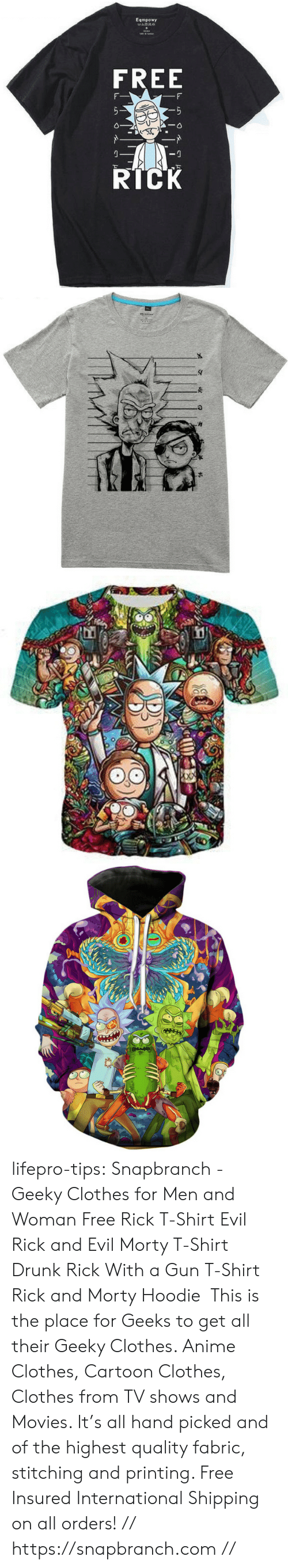 Gunman: Eqmpowy  FREE  RICK lifepro-tips:   Snapbranch  - Geeky Clothes  for Men and Woman  Free Rick T-Shirt  Evil Rick and Evil Morty T-Shirt  Drunk Rick With a Gun  T-Shirt   Rick and Morty Hoodie   This is the place for Geeks to get all their Geeky Clothes. Anime Clothes, Cartoon Clothes, Clothes from TV shows and Movies.  It's all hand picked and of the highest quality fabric, stitching and  printing. Free Insured International Shipping on all orders! // https://snapbranch.com //