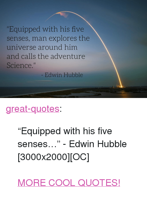 """Tumblr, Blog, and Cool: """"Equipped with his five  senses, man explores the  universe around him  and calls the adventur  Science.""""  Edwin Hubble <p><a href=""""http://great-quotes.tumblr.com/post/148914123838/equipped-with-his-five-senses-edwin-hubble"""" class=""""tumblr_blog"""">great-quotes</a>:</p>  <blockquote><p>""""Equipped with his five senses…"""" - Edwin Hubble [3000x2000][OC]<br/><br/><a href=""""http://cool-quotes.net/"""">MORE COOL QUOTES!</a></p></blockquote>"""