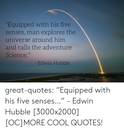 """Tumblr, Blog, and Cool: """"Equipped with his five  senses, man explores the  universe around him  and calls the adventur  Science.""""  Edwin Hubble great-quotes:  """"Equipped with his five senses…"""" - Edwin Hubble [3000x2000][OC]MORE COOL QUOTES!"""