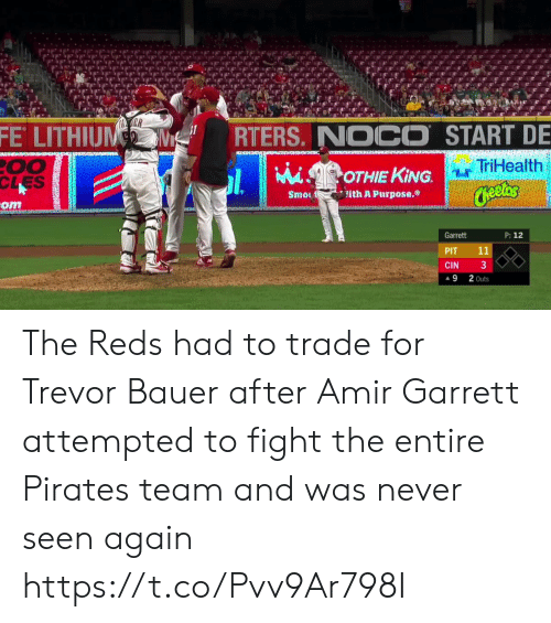 Cheetos, Sports, and Pirates: ER  FE LITHIUM  RTERS. NOCO START DE  00  CLES  TriHealth  MiSOTHIE KING.  Cheetos  ith A Purpose.  Smo  om  P: 12  Garrett  11  PIT  3  CIN  2 Outs  9 The Reds had to trade for Trevor Bauer after Amir Garrett attempted to fight the entire Pirates team and was never seen again  https://t.co/Pvv9Ar798I
