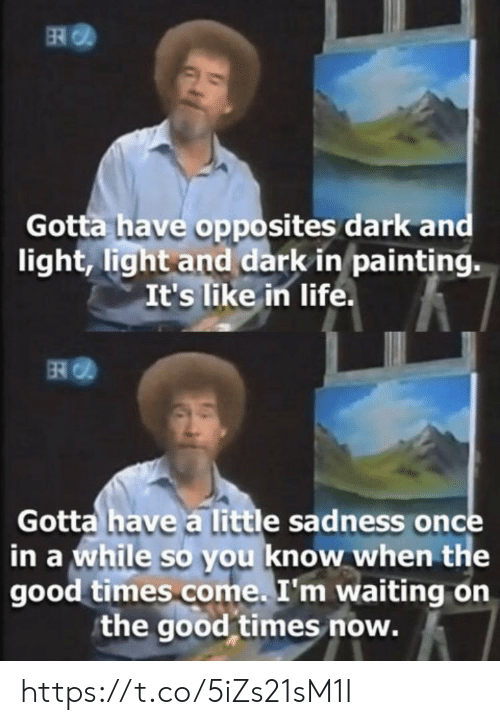 The Good: ER  Gotta have opposites dark and  light, light and dark in painting.  It's like in life.  Gotta have a little sadness once  in a while so you know when the  good times come. I'm waiting on  the good times now. https://t.co/5iZs21sM1I