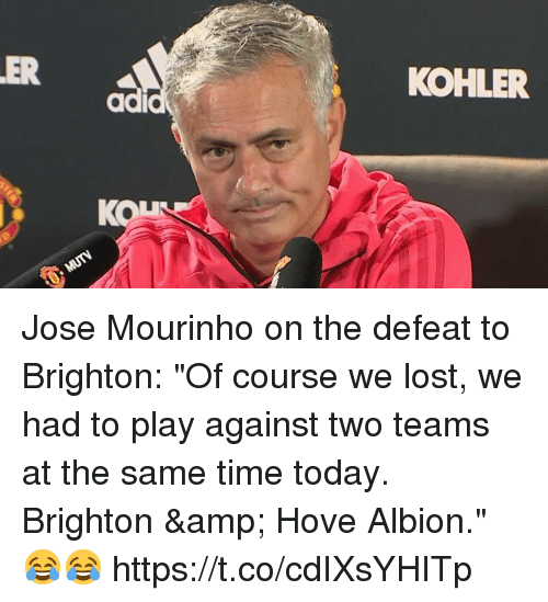 "José Mourinho: ER  KOHLER  ad  KON Jose Mourinho on the defeat to Brighton:   ""Of course we lost, we had to play against two teams at the same time today. Brighton & Hove Albion."" 😂😂 https://t.co/cdIXsYHITp"