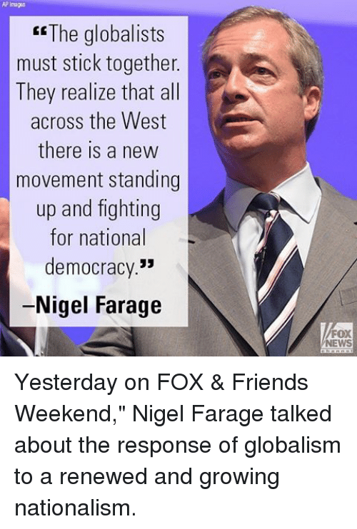 """Stick Together: ER The globalists  must stick together  A  They realize that all  across the West  there is a new  movement standing  up and fighting  for national  democracy.""""  Nigel Farage  FOX  NEWS Yesterday on FOX & Friends Weekend,"""" Nigel Farage talked about the response of globalism to a renewed and growing nationalism."""