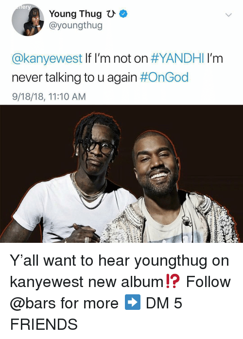 Friends, Memes, and Thug: er  Young Thug  @youngthug  @kanyewest If I'm not on #YANDHI I'm  never talking to u again #OnGod  9/18/18, 11:10 AM Y'all want to hear youngthug on kanyewest new album⁉️ Follow @bars for more ➡️ DM 5 FRIENDS