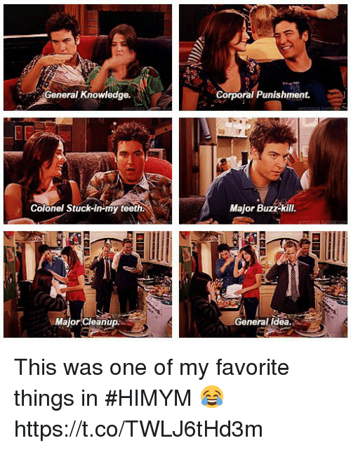 corporal: eral Knowledge.  Corporal Punishment.  Colonel Stuck-in-my teeth  Major Buzz-kill  MajorCleanup  General ldea This was one of my favorite things in #HIMYM 😂 https://t.co/TWLJ6tHd3m