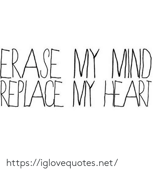 my heart: ERASE MY MIND  REPLACE MY HEART https://iglovequotes.net/