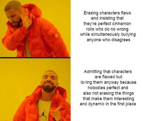 disagrees: Erasing characters flaws  and insisting that  they're perfect cinnamon  rolls who do no wrong  while simultaneously bullying  anyone who disagrees  Admitting that characters  are flawed but  loving them anyway because  nobodies perfect and  also not erasing the things  that make them interesting  and dynamic in the first place