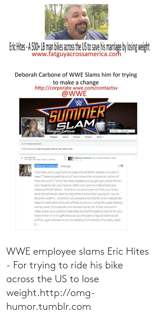 Desperate Need: Erc Hites-A 50- B man ikes acosthe US to se ismarige ylosig weiht  www.fatguyacrossamerica.com  Deborah Carbone of WWE Slams him for trying  to make a change  http://corporate.wwe.com/contactsv  @WWE  SUMMER  SLAM  Deborah Carbone  A Follow Message  Timeline  About  Friends  Photos  More  DO YOU KNOW DEBORAH7  Follow Deborah to get her public posts in your News Feed.  Works at WWE  Deborah Carbone shared Mimi Imfurst's video.  Past. Tony The Tiger Lopez and Boxing  Deborah Carbone  4 days ago  I am really sorry a go fund me page should be for people who are in  need. These are getting out of hand dose this compare to victims of  fires and such? Is this tax deductaable are you going to claim this on  your taxes by law you have to.lastly your gonna write a book and  make profit off others. Shame on you every penny from your knew  book should be donated to help others since their paying for you to  become wealthy.. shame on you people and children are in desperate  need of medication and cant affoed it and your using this page takeing  money away from people who donate money for those who are in  need.enjoy your custom made bike and dont forget to claim it on your  taxes either or is it a gift because you thought a regular bike would  suffice. again shame on you for takeing from othera who really need  it. WWE employee slams Eric Hites - For trying to ride his bike across the US to lose weight.http://omg-humor.tumblr.com