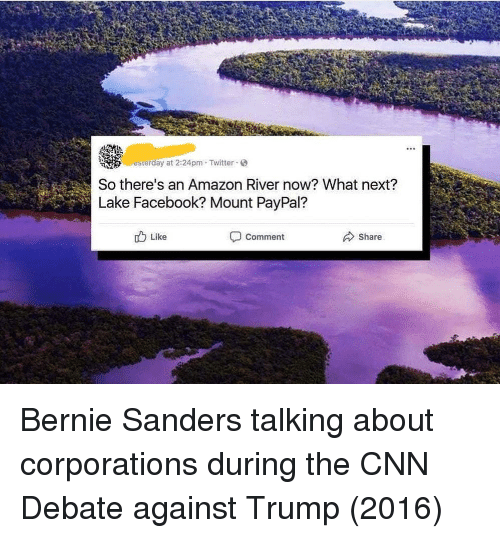 Amazon, Bernie Sanders, and cnn.com: erday at 2:24pm Twitter  So there's an Amazon River now? What next?  Lake Facebook? Mount PayPal?  Like  Comment  Share Bernie Sanders talking about corporations during the CNN Debate against Trump (2016)