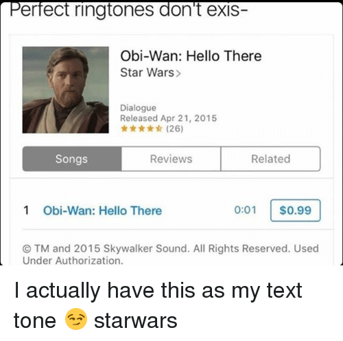 ctm: erfect ringtones don't exis-  Obi-Wan: Hello There  Star Wars>  Dialogue  Released Apr 21, 2015  ★ ★☆ (26)  Songs  Reviews  Related  1  Obi-Wan: Hello There  0:01 $0.99  ⓒTM and 2015 Skywalker Sound. All Rights Reserved. Used  Under Authorization. I actually have this as my text tone 😏 starwars