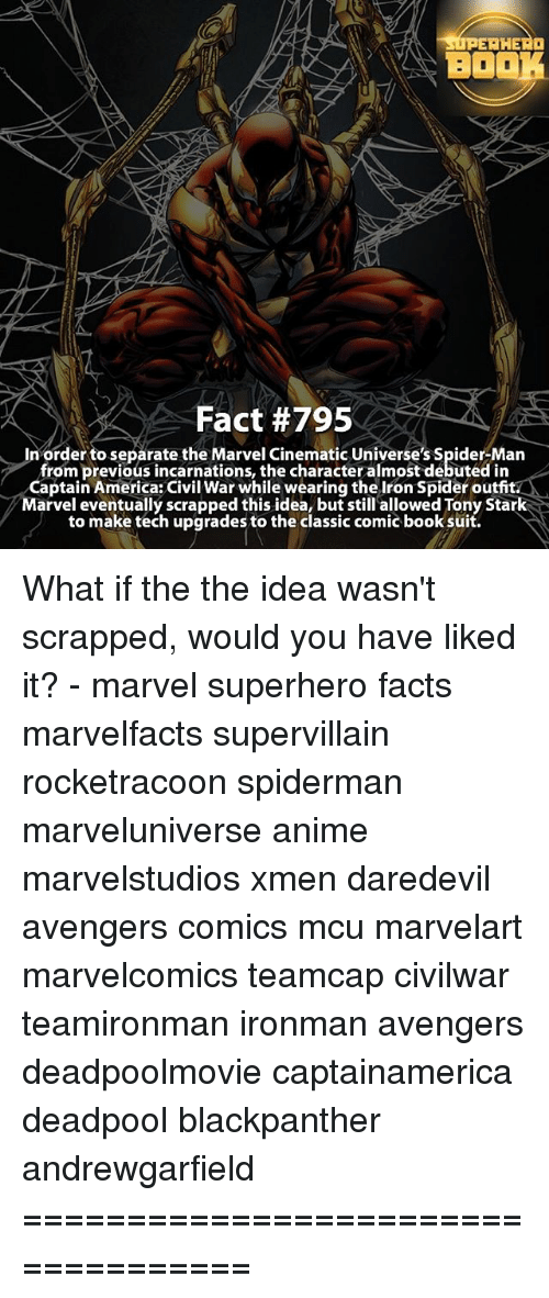 Captain America: Civil War, Memes, and Spider: ERHERO  BO  Fact #795  In order to separate the Marvel Cinematic Universe's Spider-Man  from previous incarnations, the character almost debuted in  Captain America: Civil War while wearingthe Iron Spider outfit  Marvel eventually scrapped this idea, but still allowed Tony Stark  to make tech upgrades to the classic comic booksuit. What if the the idea wasn't scrapped, would you have liked it? - marvel superhero facts marvelfacts supervillain rocketracoon spiderman marveluniverse anime marvelstudios xmen daredevil avengers comics mcu marvelart marvelcomics teamcap civilwar teamironman ironman avengers deadpoolmovie captainamerica deadpool blackpanther andrewgarfield ===================================