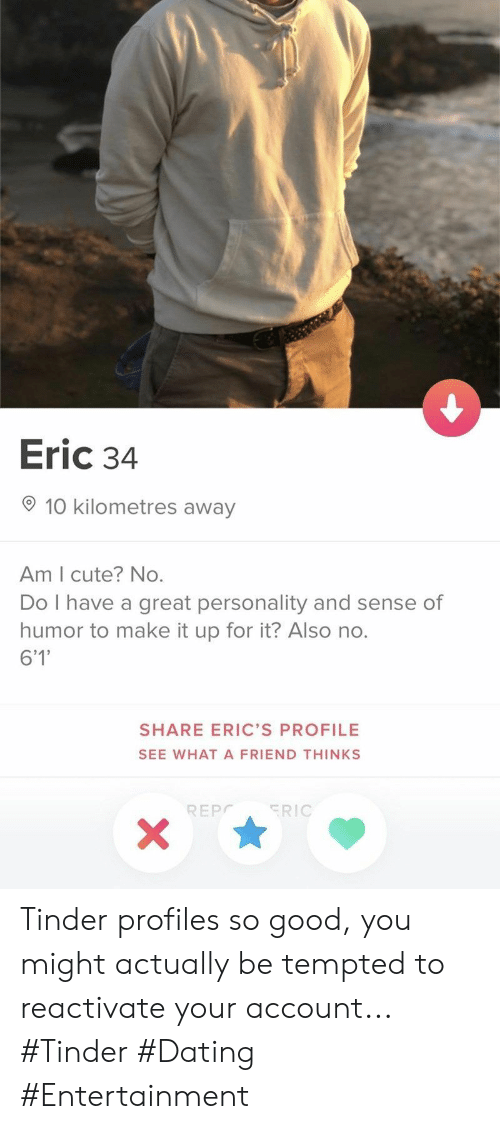 eric: Eric 34  10 kilometres away  Am I cute? No.  Do I have a great personality and sense of  humor to make it up for it? Also no.  6'1'  SHARE ERIC'S PROFILE  SEE WHATA FRIEND THINKS  ERIC  REPC  X Tinder profiles so good, you might actually be tempted to reactivate your account... #Tinder #Dating #Entertainment
