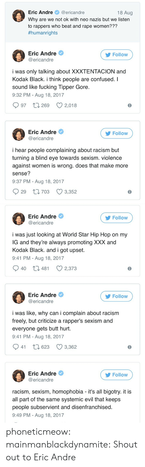 sexism: Eric Andre@ericandre  Why are we not ok with neo nazis but we listern  to rappers who beat and rape women???  #humanrights  18 Aug  Eric Andre  @ericandre  Follow  i was only talking about XXXTENTACION and  Kodak Black. i think people are confused. I  sound like fucking Tipper Gore  9:32 PM - Aug 18, 2017  997 t 269 2,018  Eric Andre  @ericandre  Follow  i hear people complaining about racism but  turning a blind eye towards sexism. violence  against women is wrong. does that make more  sense?  9:37 PM - Aug 18, 2017  29 t1703 3,352   Eric Andre  @ericandre  Follow  i was just looking at World Star Hip Hop on my  G and they're always promoting XXX and  Kodak Black. and i got upset  9:41 PM - Aug 18, 2017  40 t3 481  2,373  Eric Andre  @ericandre  Follow  i was like, why can i complain about racism  freely, but criticize a rapper's sexism and  everyone gets butt hurt  9:41 PM - Aug 18, 2017  941 t 623 3,362  Eric Andre  @ericandre  Follow  racism, sexism, homophobia - it's all bigotry. it i:s  all part of the same systemic evil that keeps  people subservient and disenfranchised  9:49 PM - Aug 18, 2017 phoneticmeow:  mainmanblackdynamite: Shout out to Eric Andre