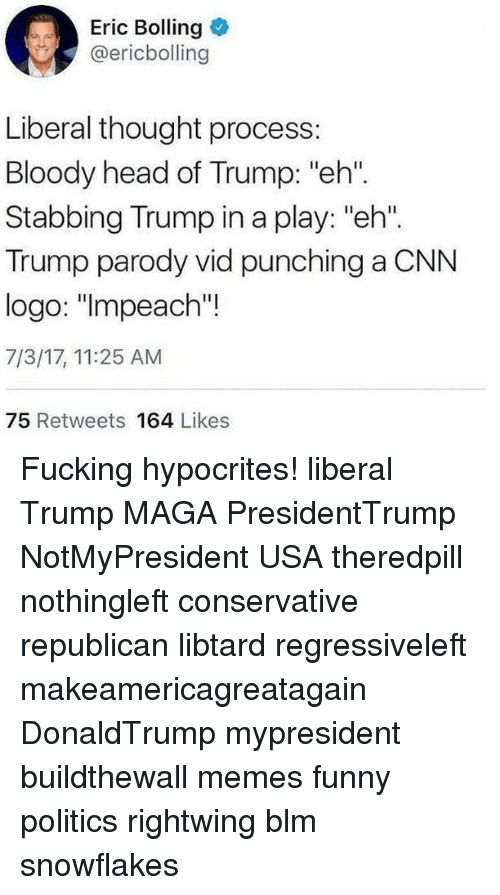 """thought process: Eric Bolling  @ericbolling  Liberal thought process:  Bloody head of Trump: """"eh""""  Stabbing Trump in a play: """"eh"""".  Trump parody vid punching a CNN  logo: """"lmpeach'""""!  7/3/17, 11:25 AM  75 Retweets 164 Likes Fucking hypocrites! liberal Trump MAGA PresidentTrump NotMyPresident USA theredpill nothingleft conservative republican libtard regressiveleft makeamericagreatagain DonaldTrump mypresident buildthewall memes funny politics rightwing blm snowflakes"""