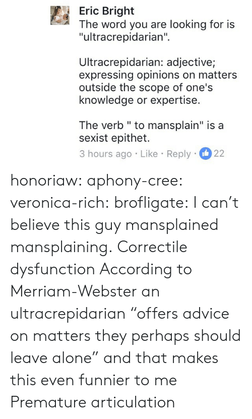 """Expressing: Eric Bright  The word you are looking for is  """"ultracrepidarian""""  Ultracrepidarian: adjective;  expressing opinions on matters  outside the scope of one's  knowledge or expertise.  The verb """" to mansplain"""" is a  sexist epithet.  3 hours ago Like Reply 22 honoriaw:  aphony-cree: veronica-rich:  brofligate: I can't believe this guy mansplained mansplaining. Correctile dysfunction  According to Merriam-Webster an ultracrepidarian""""offers advice on matters they perhaps should leave alone"""" and that makes this even funnier to me   Premature articulation"""
