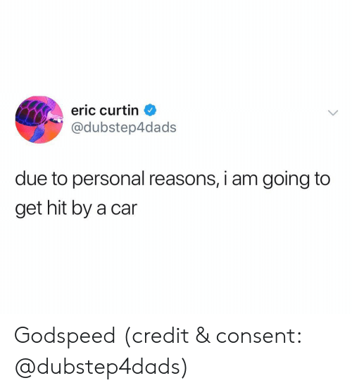 Hit By A Car: eric curtin  @dubstep4dads  due to personal reasons, i am going to  get hit by a car Godspeed (credit & consent: @dubstep4dads)