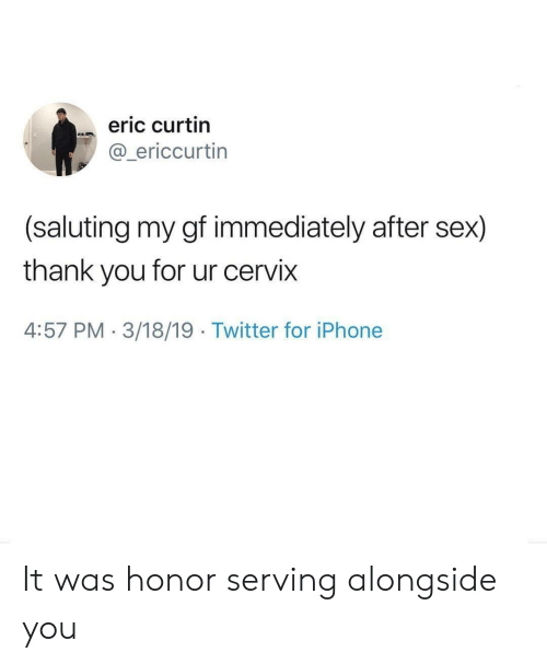 Iphone, Sex, and Twitter: eric curtin  @_ericcurtin  (saluting my gf immediately after sex)  thank you for ur cervix  4:57 PM 3/18/19 Twitter for iPhone It was honor serving alongside you