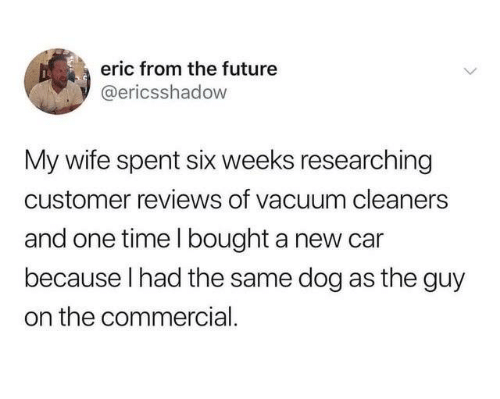 From The Future: eric from the future  @ericsshadow  My wife spent six weeks researching  customer reviews of vacuum cleaners  and one time l bought a new car  because I had the same dog as the guy  on the commercial