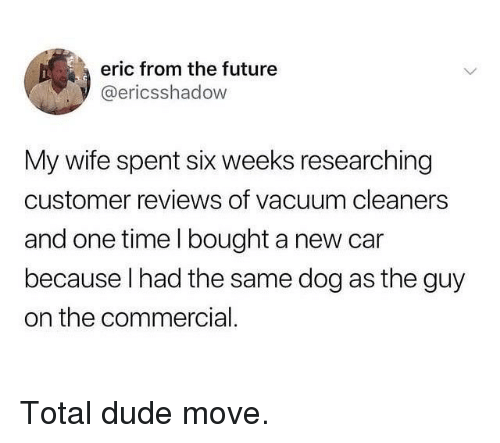 Dude, Future, and Memes: eric from the future  @ericsshadow  My wife spent six weeks researching  customer reviews of vacuum cleaners  and one time l bought a new car  because l had the same dog as the guy  on the commercial. Total dude move.