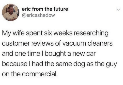 From The Future: eric from the future  @ericsshadow  My wife spent six weeks researching  customer reviews of vacuum cleaners  and one time I bought a new car  because I had the same dog as the guy  on the commercial
