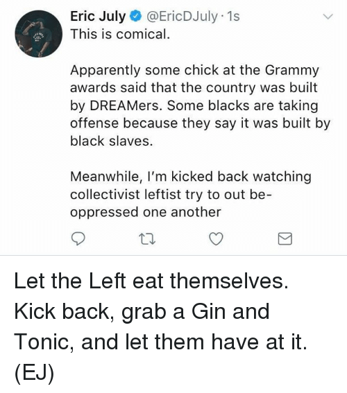Grammy Awards: Eric July@EricDJuly 1s  This is comical.  Apparently some chick at the Grammy  awards said that the country was built  by DREAMers. Some blacks are taking  offense because they say it was built by  black slaves.  Meanwhile, I'm kicked back watching  collectivist leftist try to out be-  oppressed one another Let the Left eat themselves.   Kick back, grab a Gin and Tonic, and let them have at it.   (EJ)