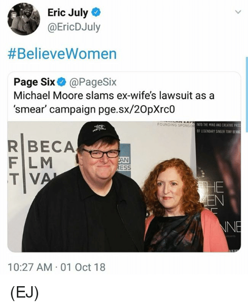 Smear Campaign: Eric July  @EricDJuly  #BelieveWomen  Page Six@PageSix  Michael Moore slams ex-wife's lawsuit asa  'smear' campaign pge.sx/20pXrc0  FOUNDING SPONSo  INTO THE MIND AND CREATIVE PRO  OF LEGENDARY SİNGER 10NY BENNE  R BECA  F LM  TV  ESS  INE  10:27 AM 01 Oct 18 (EJ)