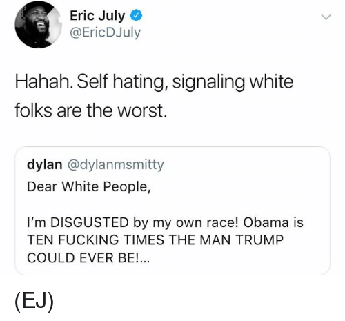Fucking, Memes, and Obama: Eric July  @EricDJuly  Hahah. Self hating, signaling white  folks are the worst.  dylan @dylanmsmitty  Dear White People,  I'm DISGUSTED by my own race! Obama is  TEN FUCKING TIMES THE MAN TRUMP  COULD EVER BE!... (EJ)