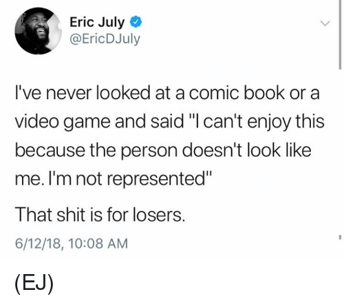 """Memes, Shit, and Book: Eric July  @EricDJuly  I've never looked at a comic book or a  video game and said """"I can't enjoy this  because the person doesn't look like  me. I'm not represented""""  That shit is for losers.  6/12/18, 10:08 AM (EJ)"""