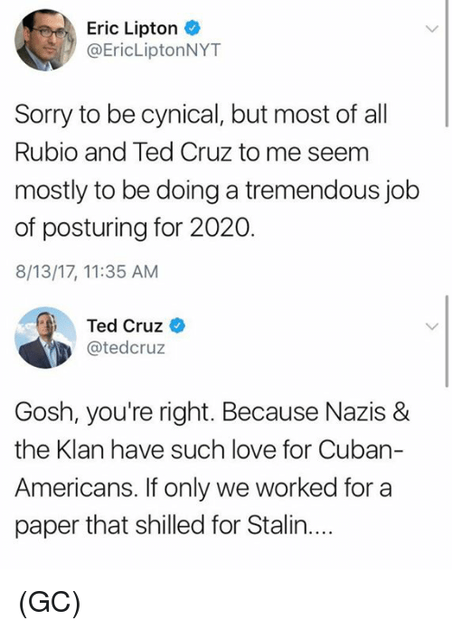 Stalinator: Eric Lipton  @EricLiptonNYT  Sorry to be cynical, but most of al  Rubio and Ted Cruz to me seem  mostly to be doing a tremendous job  of posturing for 2020.  8/13/17, 11:35 AM  Ted Cruz  @tedcruz  Gosh, you're right. Because Nazis &  the Klan have such love for Cuban-  Americans, ifonly we worked ftor a  paper that shilled for Stalin.... (GC)