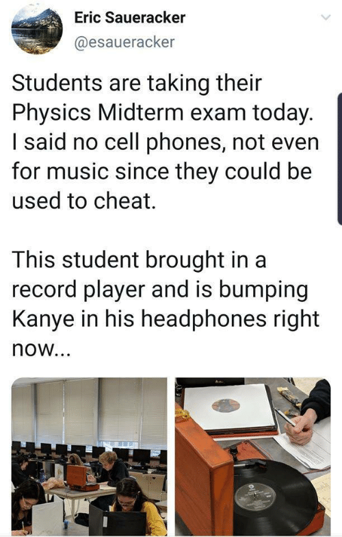 eric: Eric Saueracker  @esaueracker  Students are taking their  Physics Midterm exam today.  I said no cell phones, not even  for music since they could be  used to cheat.  This student brought in a  record player and is bumping  Kanye in his headphones right  now...  oli