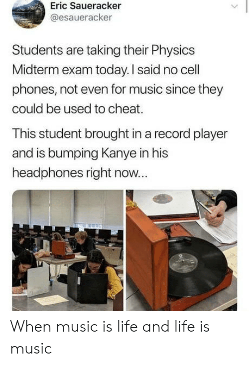 eric: Eric Saueracker  @esaueracker  Students are taking their Physics  Midterm exam today. I said no cell  phones, not even for music since they  could be used to cheat.  This student brought in a record player  and is bumping Kanye in his  headphones right now... When music is life and life is music