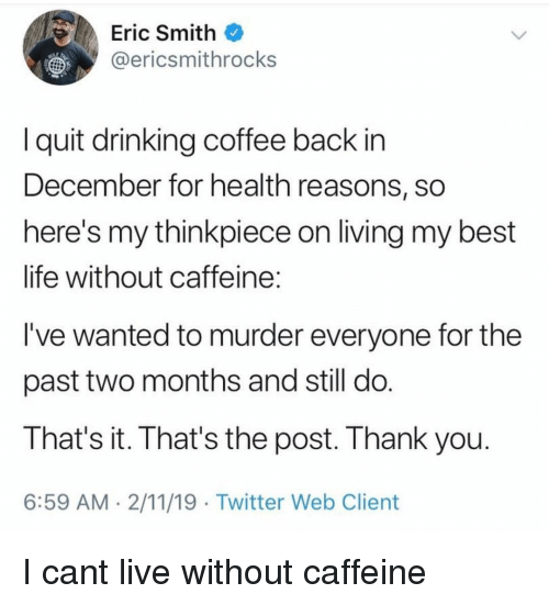 Drinking, Life, and Twitter: Eric Smith  @ericsmithrocks  I quit drinking coffee back in  December for health reasons, sO  here's my thinkpiece on living my best  life without caffeine  I've wanted to murder everyone for the  past two months and still do  That's it. That's the post. Thank you  6:59 AM 2/11/19 Twitter Web Client I cant live without caffeine