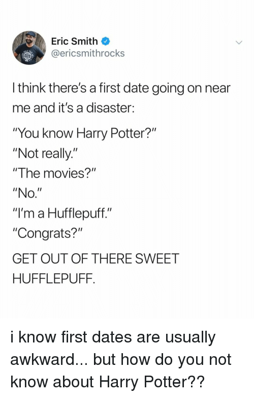 """Harry Potter, Movies, and Awkward: Eric Smith  @ericsmithrocks  LE  l think there's a first date going on near  me and it's a disaster:  """"You know Harry Potter?""""  """"Not really.""""  """"The movies?""""  """"NO  """"I'm a Hufflepuff.""""  """"Congrats?""""  GET OUT OF THERE SWEET  HUFFLEPUFF. i know first dates are usually awkward... but how do you not know about Harry Potter??"""