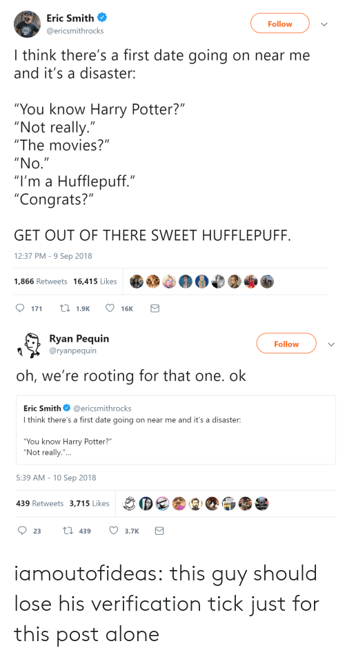 """Being Alone, Harry Potter, and Movies: Eric Smith  Follow  ericsmithrocks  I think there's a first date going on near me  and it's a disaster:  """"You know Harry Potter?""""  """"Not really.""""  """"The movies?""""  """"No  """"I'm a Hufflepuff.""""  """"Congrats?""""  GET OUT OF THERE SWEET HUFFLEPUFF  12:37 PM- 9 Sep 2018  1,866 Retweets 16,415 Likes  DM  171  1.9K  16K   Ryan Pequin  Followv  Q 〉 @ryanpequín  oh, we're rooting for that one. ok  Eric Smith@ericsmithrocks  I think there's a first date going on near me and it's a disaster:  You know Harry Potter?  """"Not really.""""...  5:39 AM -10 Sep 2018  439 Retweets 3,715 Likes iamoutofideas:  this guy should lose his verification tick just for this post alone"""