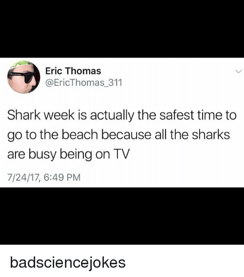 Eric Thomas: Eric Thomas  @EricThomas_311  Shark week is actually the safest time to  go to the beach because all the sharks  are busy being on TV  7/24/17, 6:49 PM badsciencejokes