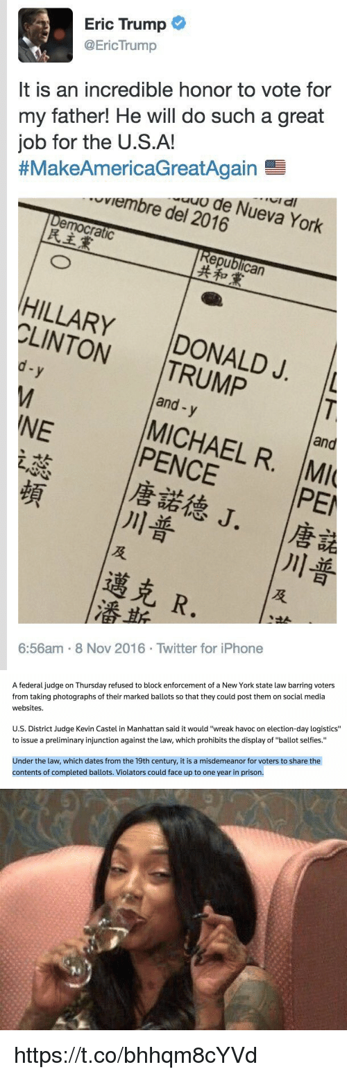 """preliminary: Eric Trump  @Eric Trump  It is an incredible honor to vote for  my father! He will do such a great  job for the U.S.A!  thMakeAmericaGreatAgain sa  uviembre del Nueva York  2016  emocratic  epublican  CLINTON  DONALD J. L  and  y  NE  MICHAEL R  and  MI  PEI  R.  6:56am 8 Nov 2016. Twitter for iPhone   A federal judge on Thursday refused to block enforcement of a New York state law barring voters  from taking photographs of their marked ballots so that they could post them on social media  websites.  U.S. District Judge Kevin Castel in Manhattan said it would """"wreak havoc on election-day logistics""""  to issue a preliminary injunction against the law, which prohibits the display of """"ballot selfies.""""  Under the law, which dates from the 19th century, it is a misdemeanor for voters to share the  contents of completed ballots. Violators could face up to one year in prison.   Ni  N https://t.co/bhhqm8cYVd"""