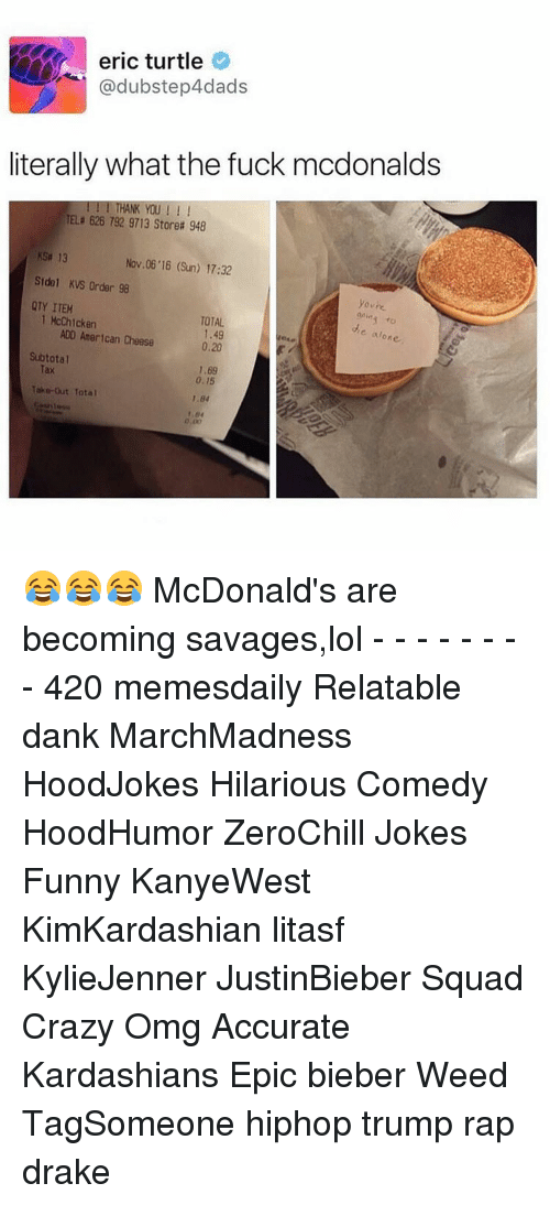 Turtling: eric turtle  @dubstep4dads  literally what the fuck mcdonalds  TELE 626 792 9713 Storea 948  13  Nov 06 16 (Sun) 17:32  Std 1 KVS Order 98  youre  QTY ITEM  1 McChicken  TOTAL  e alon  ADO American Cheese  Subtotal  1,69  0,15  Take-out Total  1.84 😂😂😂 McDonald's are becoming savages,lol - - - - - - - - 420 memesdaily Relatable dank MarchMadness HoodJokes Hilarious Comedy HoodHumor ZeroChill Jokes Funny KanyeWest KimKardashian litasf KylieJenner JustinBieber Squad Crazy Omg Accurate Kardashians Epic bieber Weed TagSomeone hiphop trump rap drake