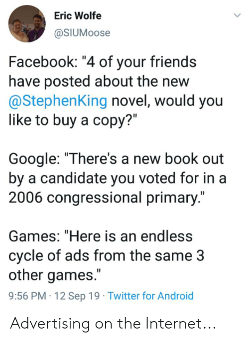 """Android, Facebook, and Friends: Eric Wolfe  @SIUMOOSE  Facebook: """"4 of your friends  have posted about the new  @StephenKing novel, would you  like to buy a copy?""""  Google: """"There's a new book out  by a candidate you voted for in a  2006 congressional primary.""""  Games: """"Here is an endless  cycle of ads from the same 3  other games.""""  9:56 PM 12 Sep 19 Twitter for Android Advertising on the Internet..."""