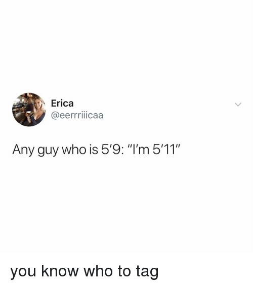 """Relatable, Who, and You: Erica  @eerrriicaa  Any guy who is 5'9: """"I'm 5'11"""" you know who to tag"""