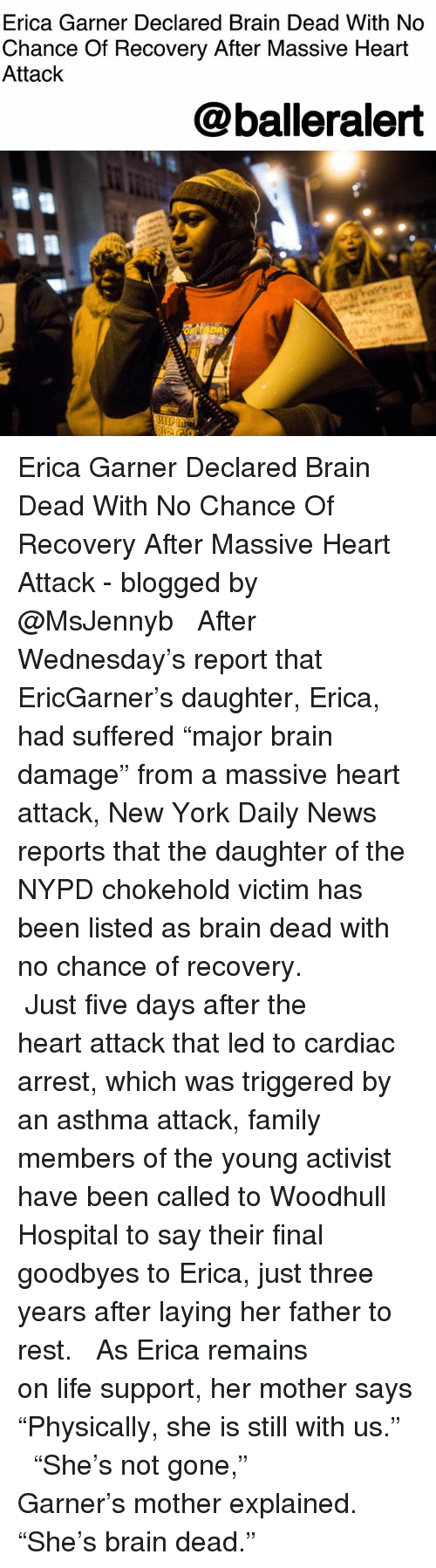 """Family, Life, and Memes: Erica Garner Declared Brain Dead With No  Chance Of Recovery After Massive Heart  Attack  @balleralert Erica Garner Declared Brain Dead With No Chance Of Recovery After Massive Heart Attack - blogged by @MsJennyb ⠀⠀⠀⠀⠀⠀⠀ ⠀⠀⠀⠀⠀⠀⠀ After Wednesday's report that EricGarner's daughter, Erica, had suffered """"major brain damage"""" from a massive heart attack, New York Daily News reports that the daughter of the NYPD chokehold victim has been listed as brain dead with no chance of recovery. ⠀⠀⠀⠀⠀⠀⠀ ⠀⠀⠀⠀⠀⠀⠀ Just five days after the heart attack that led to cardiac arrest, which was triggered by an asthma attack, family members of the young activist have been called to Woodhull Hospital to say their final goodbyes to Erica, just three years after laying her father to rest. ⠀⠀⠀⠀⠀⠀⠀ ⠀⠀⠀⠀⠀⠀⠀ As Erica remains on life support, her mother says """"Physically, she is still with us."""" ⠀⠀⠀⠀⠀⠀⠀ ⠀⠀⠀⠀⠀⠀⠀ """"She's not gone,"""" Garner's mother explained. """"She's brain dead."""""""