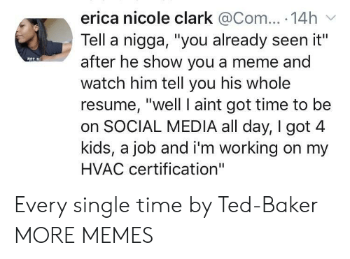 "Im Working: erica nicole clark @Com... 14h  Tell a nigga, ""you already seen it""  after he show you a meme and  watch him tell you his whole  resume, ""well I aint got time to be  on SOCIAL MEDIA all day, I got 4  kids, a job and i'm working on my  HVAC certification"" Every single time by Ted-Baker MORE MEMES"