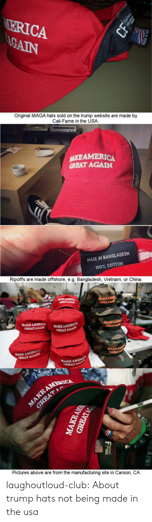 America, Anaconda, and Club: ERICA  Original MAGA hats sold on the trump website are made by  Cali-Fame in the USA  NİEAMERICA  CREAT AGAIN  MADE IN BANGLADESH  100% COTTON  Ripoffs are made offshore, e.g. Bangladesh, Vietnam, or China  RRAT AGAIN  GRRATAa  MAKE AMERICA  GREATAGAIN  MAKE AMERICA  GREAT AGAIN  MAKE AMERICA  EATAGAIN  MAKE  GREAT  AMER  GREATA  Pictures above are from the manufacturing site in Carson, CA laughoutloud-club:  About trump hats not being made in the usa